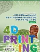 스마트소재(Smart Material) 응용 4D 프린팅 해외 기술 동향 및 관련 스마트소재 기술 요소 동향