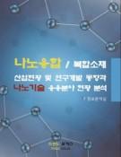 나노융합/복합소재 산업현황 및 연구개발 동향과 나노기술 응용분야 현황 분석