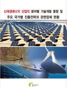 신재생에너지 산업의 분야별 개술개발 동향 및 주요 국가별 진출전략과 관련업체 현황