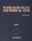 혁신성장을 이끌 DNA+BIG3 산업분야별 정책동향과 기술·시장전망