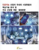 인공지능 산업의 국내외 시장현황과 핵심기술 분석 및 주요 산업별 개발·활용동향
