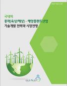 국내외 풍력(육상/해상) · 해양플랜트산업 기술개발 전략과 시장전망